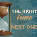 The Right Time for the Next One