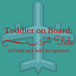 Toddler on Board: A tale of guilt and self-acceptance