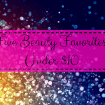 Five Beauty Favorites Under $10