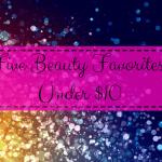 Five Beauty Favorites Under $10