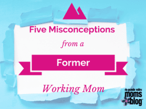 Five Misconceptions from a Former Working Mom :: RGV Moms Blog