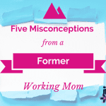 Five Misconceptions From a Former Working Mom