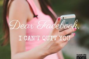 DEAR FACEBOOK, I Can't Quit You [RGV Moms Blog]