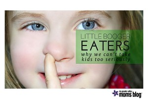 Little Booger Eaters and Why We Can't Take Our Kids Too Seriously