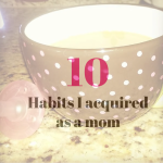 10 Habits I acquired as a mom