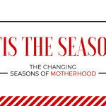 'Tis the Season :: The Changing Seasons of Motherhood