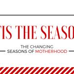 'Tis the Season :: The Changing Seasons of Motherhood