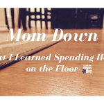 Mom Down: What I Learned Spending Hours on the Floor