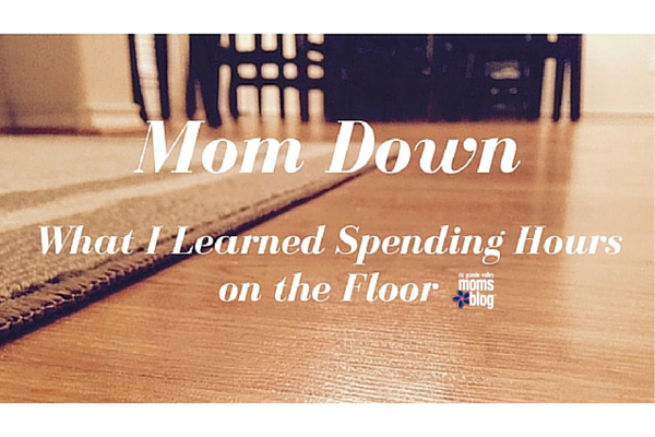 Mom Down, What I Learned Spending Hours on the Floor :: RGV Moms Blog
