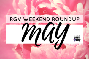 RGV May WEEKEND ROUNDUP