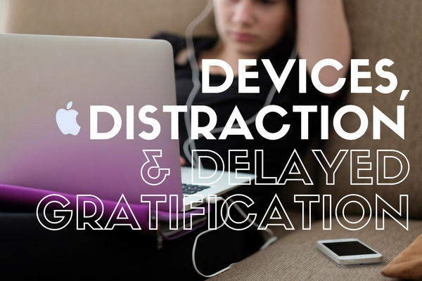 Devices, Distraction & Delayed Gratification