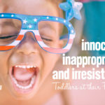 Innocent, Inappropriate and Irresistible: Toddlers at their Finest