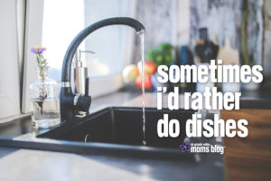 Sometimes I'd Rather Do Dishes
